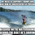 Make the best of it, not the worst of it. | WE NEED TO SUPPORT TRUMP AND MAKE HIM AS SUCCESSFUL AS POSSIBLE BECAUSE WE'RE WATERSKIING BEHIND THE BOAT HE'S DRIVING | image tagged in memes,nailed it | made w/ Imgflip meme maker