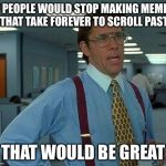 That Would Be Great Meme | IF PEOPLE WOULD STOP MAKING MEMES THAT TAKE FOREVER TO SCROLL PAST THAT WOULD BE GREAT | image tagged in memes,that would be great | made w/ Imgflip meme maker