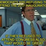 That Would Be Great Meme | DEMOCRATS ARE REFUSING TO ATTEND THE 2017 INAUGURATION IF THEY REFUSED TO ATTEND CONGRESS ALSO; THAT WOULD BE GREAT | image tagged in memes,that would be great,inauguration,democrats | made w/ Imgflip meme maker
