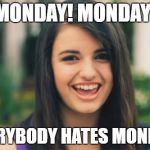 Rebecca Black Meme | MONDAY! MONDAY! EVERYBODY HATES MONDAY! | image tagged in memes,rebecca black | made w/ Imgflip meme maker
