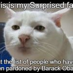 Surprised Face  | This is my Surprised face at the list of people who have been pardoned by Barack Obama. | image tagged in surprised face | made w/ Imgflip meme maker