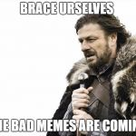 Brace Yourselves X is Coming Meme | BRACE URSELVES THE BAD MEMES ARE COMING | image tagged in memes,brace yourselves x is coming | made w/ Imgflip meme maker