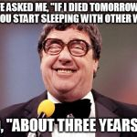 "It's the way he tells them | MY WIFE ASKED ME, ""IF I DIED TOMORROW, WHEN WOULD YOU START SLEEPING WITH OTHER WOMEN?"" I SAID, ""ABOUT THREE YEARS AGO"" 