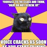 "My social skills in a nutshell. | YOU'RE ASKED TO INTRODUCE YOURSELF TO THE CLASS AND THINK, ""OKAY, DO NOT. SCREW. UP."" VOICE CRACKS AS SOON AS YOU START TALKING 