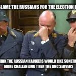 triple face palm hogan heroes | THEY BLAME THE RUSSIANS FOR THE ELECTION LOSS I THINK THE RUSSIAN HACKERS WOULD LIKE SONETHING MORE CHALLENGING THEN THE DNC SERVERS | image tagged in triple face palm hogan heroes | made w/ Imgflip meme maker