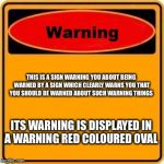 Warning Sign Meme | THIS IS A SIGN WARNING YOU ABOUT BEING WARNED BY A SIGN WHICH CLEARLY WARNS YOU THAT YOU SHOULD BE WARNED ABOUT SUCH WARNING THINGS ITS WARN | image tagged in memes,warning sign | made w/ Imgflip meme maker