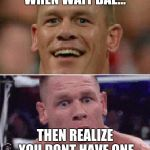 John Cena Happy/Sad | WHEN WAIT BAE... THEN REALIZE YOU DONT HAVE ONE | image tagged in john cena happy/sad | made w/ Imgflip meme maker