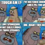How Tough Are You? | HOW TOUGH AM I? I'VE WATCHED CHOIR BOYS  AND A PAL FOR GARY. YEAH, SO? I STILL LOVE SPONGEBOB AND DO NOT SOLELY JUDGE HIM BY THOSE EPISODES. | image tagged in how tough are you | made w/ Imgflip meme maker