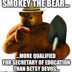 Smokey Bear | SMOKEY THE BEAR... ...MORE QUALIFIED FOR SECRETARY OF EDUCATION THAN BETSY DEVOS... | image tagged in smokey bear | made w/ Imgflip meme maker