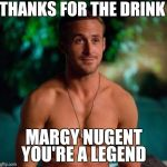 Ryan Gosling | THANKS FOR THE DRINK MARGY NUGENT YOU'RE A LEGEND | image tagged in ryan gosling | made w/ Imgflip meme maker
