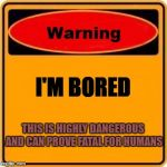 Warning Sign Meme | I'M BORED THIS IS HIGHLY DANGEROUS AND CAN PROVE FATAL FOR HUMANS | image tagged in memes,warning sign | made w/ Imgflip meme maker