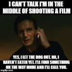 Liam Neeson Taken Meme | I CAN'T TALK I'M IN THE MIDDLE OF SHOOTING A FILM YES, I LET THE DOG OUT. NO, I HAVEN'T EATEN YET. I'LL FIND SOMETHING ON THE WAY HOME AND I | image tagged in memes,liam neeson taken | made w/ Imgflip meme maker