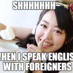 Minegishi Minami2 Meme | SHHHHHHH~ WHEN I SPEAK ENGLISH WITH FOREIGNERS | image tagged in memes,minegishi minami2 | made w/ Imgflip meme maker