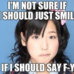 Nakagawa Haruka Meme | I'M NOT SURE IF I SHOULD JUST SMILE OR IF I SHOULD SAY F-YOU | image tagged in memes,nakagawa haruka | made w/ Imgflip meme maker