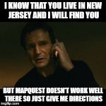 Liam Neeson Taken Meme | I KNOW THAT YOU LIVE IN NEW JERSEY AND I WILL FIND YOU BUT MAPQUEST DOESN'T WORK WELL THERE SO JUST GIVE ME DIRECTIONS | image tagged in memes,liam neeson taken | made w/ Imgflip meme maker