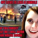My dumbass would still do her!!! | MY LOVE IS LIKE A CANDLE IF YOU FORGET ABOUT ME I WILL BURN YOUR HOUSE DOWN | image tagged in disaster overly attached girlfriend,memes,overly attached girlfriend,funny,disaster girl,forget me not | made w/ Imgflip meme maker