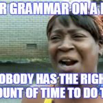 It can be quite difficult to create a good title for a meme such as this one | PROPER GRAMMAR ON A MEME? NOBODY HAS THE RIGHT AMOUNT OF TIME TO DO THAT | image tagged in memes,aint nobody got time for that,trhtimmy,grammar nazi | made w/ Imgflip meme maker