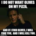 Liam Neeson Taken Meme | I DO NOT WANT OLIVES ON MY PIZZA, AND IF I FIND OLIVES, I WILL FIND YOU,  AND I WILL KILL YOU. | image tagged in memes,liam neeson taken | made w/ Imgflip meme maker