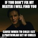 Liam Neeson Taken Meme | IF YOU DON'T FIX MY HEATER I WILL FIND YOU CAUSE WHEN I'M COLD I GET A PARTICULAR SET OF CHILLS | image tagged in memes,liam neeson taken | made w/ Imgflip meme maker