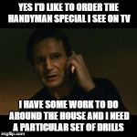 Liam Neeson Taken Meme | YES I'D LIKE TO ORDER THE HANDYMAN SPECIAL I SEE ON TV I HAVE SOME WORK TO DO AROUND THE HOUSE AND I NEED A PARTICULAR SET OF DRILLS | image tagged in memes,liam neeson taken | made w/ Imgflip meme maker