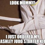 Not nasty, just crazy | LOOK MOMMY! I JUST ORDERED MY ASHLEY JUDD STARTER KIT | image tagged in straight jacket,ashley judd,angry feminist | made w/ Imgflip meme maker
