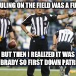 nfl referee  | THE RULING ON THE FIELD WAS A FUMBLE BUT THEN I REALIZED IT WAS MR. BRADY SO FIRST DOWN PATRIOTS | image tagged in nfl referee | made w/ Imgflip meme maker