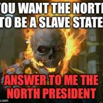ghost rider | YOU WANT THE NORTH TO BE A SLAVE STATE! ANSWER TO ME THE NORTH PRESIDENT | image tagged in ghost rider | made w/ Imgflip meme maker