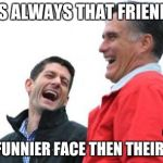 Romney And Ryan Meme | THERES ALWAYS THAT FRIEND THAT HAS A FUNNIER FACE THEN THEIR LAUGH | image tagged in memes,romney and ryan,scumbag | made w/ Imgflip meme maker