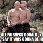 Putin Trump on Horse | IN ALL FAIRNESS DONALD , YOU DID SAY IT WAS GONNA BE HUGE | image tagged in putin trump on horse | made w/ Imgflip meme maker