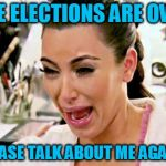Kim Kardashian | THE ELECTIONS ARE OVER PLEASE TALK ABOUT ME AGAIN!! | image tagged in kim kardashian | made w/ Imgflip meme maker
