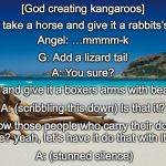 The Creation of Kangaroos | [God creating kangaroos] A: (stunned silence) God: Let's take a horse and give it a rabbits's hind legs Angel: …mmmm-k G: Add a lizard tail  | image tagged in australia,kangaroo,creation,god | made w/ Imgflip meme maker