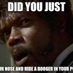 Samuel Jackson Glance Meme | DID YOU JUST PICK YOUR NOSE AND HIDE A BOOGER IN YOUR POCKET? | image tagged in memes,samuel jackson glance | made w/ Imgflip meme maker