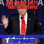 Donald Trump Let Me Stop You Right There | NAH I'M NOT SALTY THAT LESS PEOPLE SHOWED UP TO MY INAUGURATION THAN OBAMA'S | image tagged in donald trump let me stop you right there | made w/ Imgflip meme maker