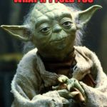 Star Wars Yoda Meme | WHAT IF I TOLD YOU | image tagged in memes,star wars yoda | made w/ Imgflip meme maker