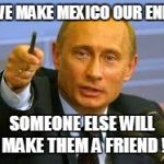 Pointing Putin | IF WE MAKE MEXICO OUR ENEMY SOMEONE ELSE WILL MAKE THEM A FRIEND ! | image tagged in pointing putin | made w/ Imgflip meme maker