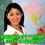 Unhelpful Teacher  | REMEMBER: IT'S 'I' BEFORE 'E', EXCEPT IN BUDWEISER. | image tagged in unhelpful teacher | made w/ Imgflip meme maker