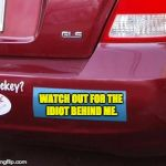 Bumper Sticker | WATCH OUT FOR THE IDIOT BEHIND ME. | image tagged in bumper sticker | made w/ Imgflip meme maker