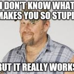 Larry The Cable Guy Meme | I DON'T KNOW WHAT MAKES YOU SO STUPID BUT IT REALLY WORKS | image tagged in memes,larry the cable guy | made w/ Imgflip meme maker