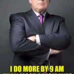 President Trump shows what a real work ethic is about. | FIRST 100 DAYS??? I DO MORE BY 9 AM THAN MOST PRESIDENTS DO IN AN ENTIRE TERM | image tagged in trump,hard working trump | made w/ Imgflip meme maker