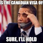 Obama Phone | IS THIS THE CANADIAN VISA OFFICE? SURE, I'LL HOLD | image tagged in obama phone | made w/ Imgflip meme maker