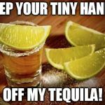 Tiny Hands off my Tequila! | KEEP YOUR TINY HANDS OFF MY TEQUILA! | image tagged in tequila,tiny hands,trump,mexico | made w/ Imgflip meme maker