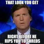 confused Tucker carlson | THAT LOOK YOU GET RIGHT BEFORE HE RIPS YOU TO SHREDS | image tagged in confused tucker carlson | made w/ Imgflip meme maker