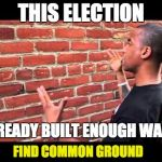 Brick wall guy | THIS ELECTION ALREADY BUILT ENOUGH WALLS FIND COMMON GROUND | image tagged in brick wall guy | made w/ Imgflip meme maker