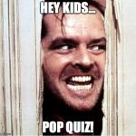 Here's Johny | HEY KIDS... POP QUIZ! | image tagged in here's johny | made w/ Imgflip meme maker