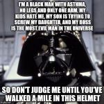 There are two sides to every story. The light side, and... | I'M A BLACK MAN WITH ASTHMA, NO LEGS AND ONLY ONE ARM. MY KIDS HATE ME, MY SON IS TRYING TO SCREW MY DAUGHTER, AND MY BOSS IS THE MOST EVIL  | image tagged in darth vader,funny memes | made w/ Imgflip meme maker