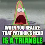 ILLUMINATI CONFIRMED | WHEN YOU REALIZE THAT PATRICK'S HEAD IS A TRIANGLE | image tagged in illuminati confirmed | made w/ Imgflip meme maker