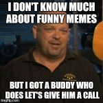 Rick From Pawn Stars | I DON'T KNOW MUCH ABOUT FUNNY MEMES BUT I GOT A BUDDY WHO DOES LET'S GIVE HIM A CALL | image tagged in rick from pawn stars | made w/ Imgflip meme maker