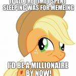 Would i be able to handle it though? | IF ALL THE TIME I SPENT SLEEPING WAS FOR MEMEING I'D BE A MILLIONAIRE BY NOW! | image tagged in drunk/sleepy applejack,memes | made w/ Imgflip meme maker