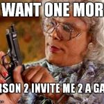 Madea Gun | I WANT ONE MORE PERSON 2 INVITE ME 2 A GAME | image tagged in madea gun | made w/ Imgflip meme maker