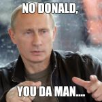 Putin Approves | NO DONALD, YOU DA MAN.... | image tagged in putin approves | made w/ Imgflip meme maker